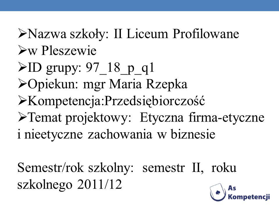 Nazwa szkoły: II Liceum Profilowane w Pleszewie ID grupy: 97_18_p_q1 Opiekun: mgr Maria Rzepka Kompetencja:Przedsiębiorczość Temat projektowy: Etyczna