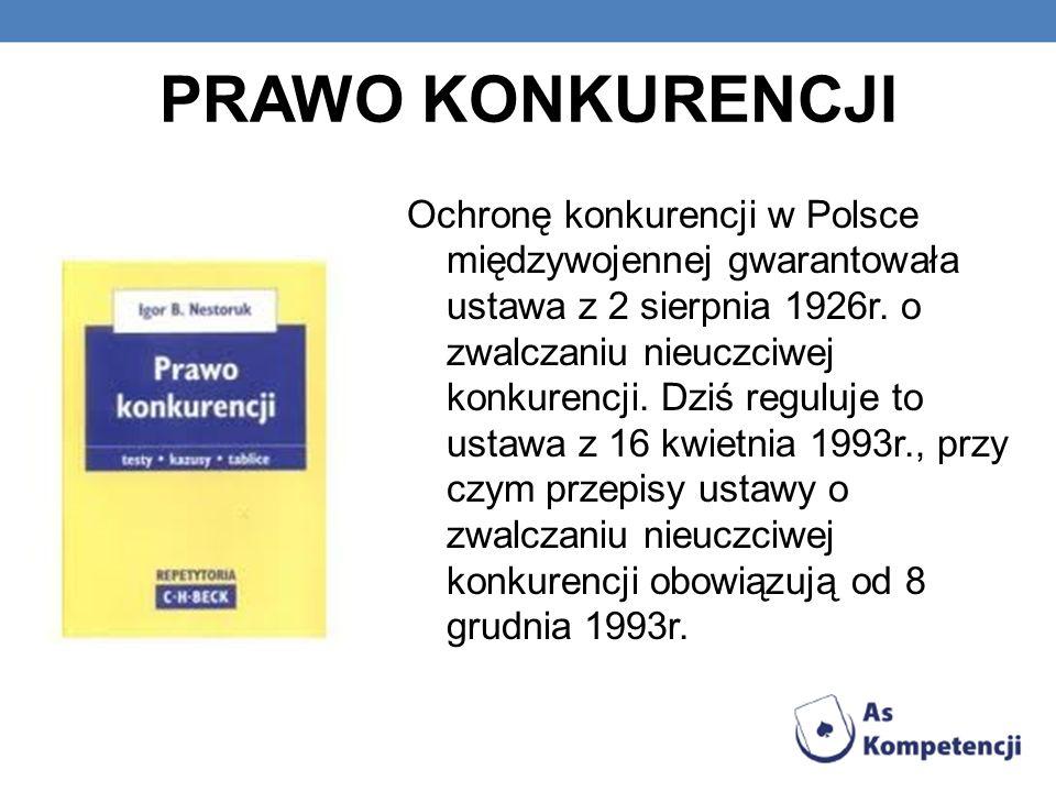 PRAWO KONKURENCJI Ochronę konkurencji w Polsce międzywojennej gwarantowała ustawa z 2 sierpnia 1926r. o zwalczaniu nieuczciwej konkurencji. Dziś regul