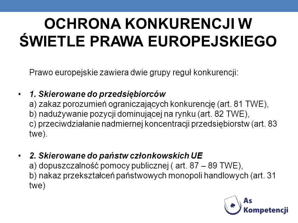 OCHRONA KONKURENCJI W ŚWIETLE PRAWA EUROPEJSKIEGO Prawo europejskie zawiera dwie grupy reguł konkurencji: 1. Skierowane do przedsiębiorców a) zakaz po
