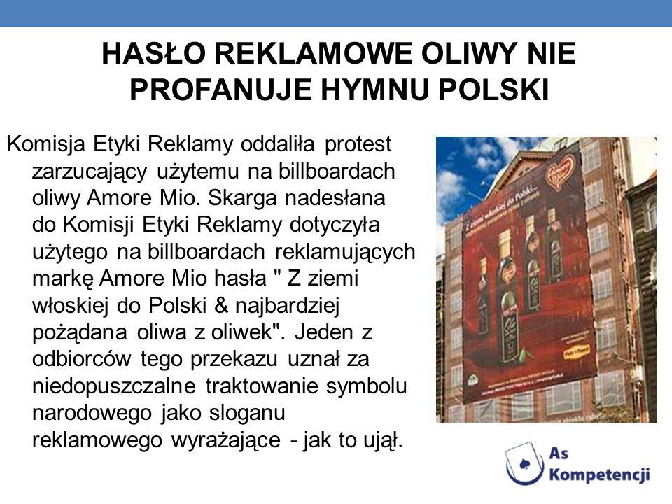 HASŁO REKLAMOWE OLIWY NIE PROFANUJE HYMNU POLSKI Komisja Etyki Reklamy oddaliła protest zarzucający użytemu na billboardach oliwy Amore Mio. Skarga na