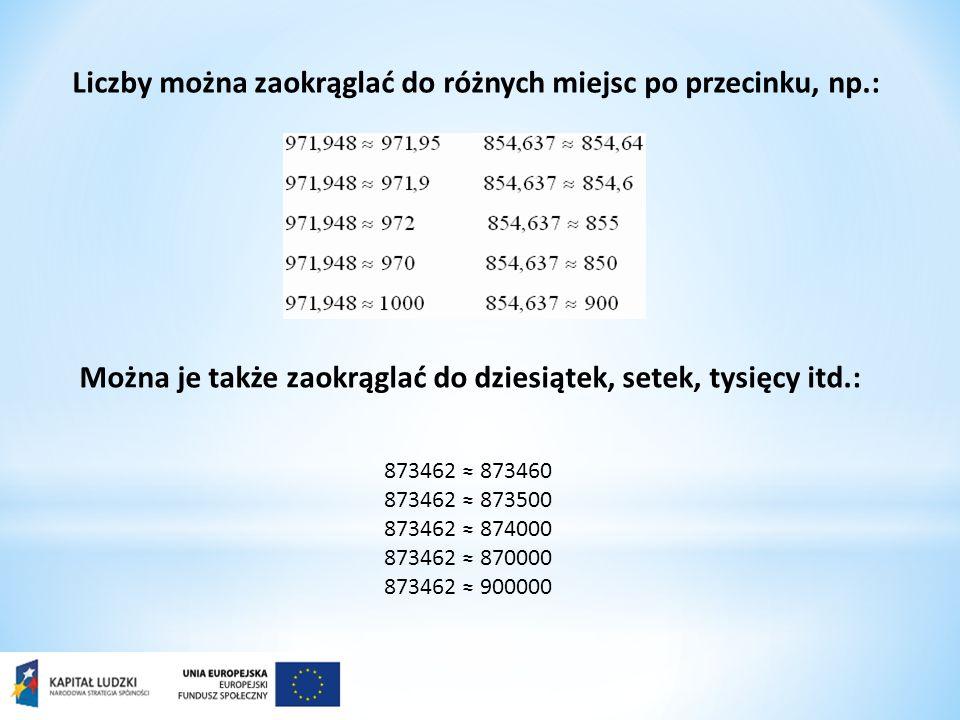 Liczby można zaokrąglać do różnych miejsc po przecinku, np.: Można je także zaokrąglać do dziesiątek, setek, tysięcy itd.: 873462 873460 873462 873500