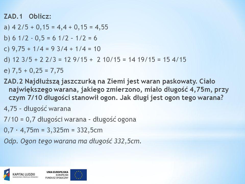 ZAD.1 Oblicz: a) 4 2/5 + 0,15 = 4,4 + 0,15 = 4,55 b) 6 1/2 - 0,5 = 6 1/2 – 1/2 = 6 c) 9,75 + 1/4 = 9 3/4 + 1/4 = 10 d) 12 3/5 + 2 2/3 = 12 9/15 + 2 10