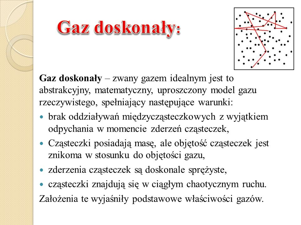Gaz doskonały – zwany gazem idealnym jest to abstrakcyjny, matematyczny, uproszczony model gazu rzeczywistego, spełniający następujące warunki: brak o