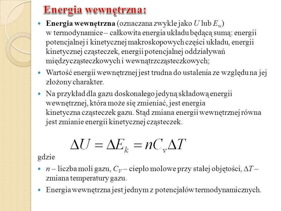 Energia wewnętrzna (oznaczana zwykle jako U lub E w ) w termodynamice – całkowita energia układu będącą sumą: energii potencjalnej i kinetycznej makro