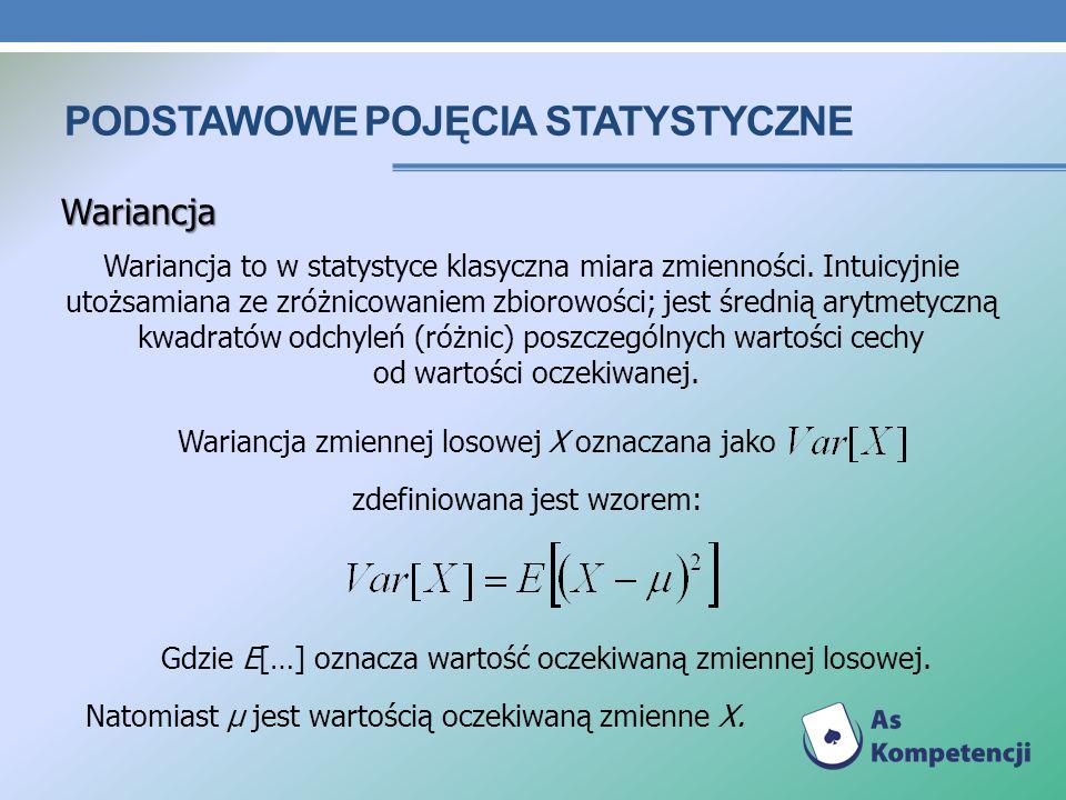 PODSTAWOWE POJĘCIA STATYSTYCZNE Wariancja Wariancja to w statystyce klasyczna miara zmienności. Intuicyjnie utożsamiana ze zróżnicowaniem zbiorowości;