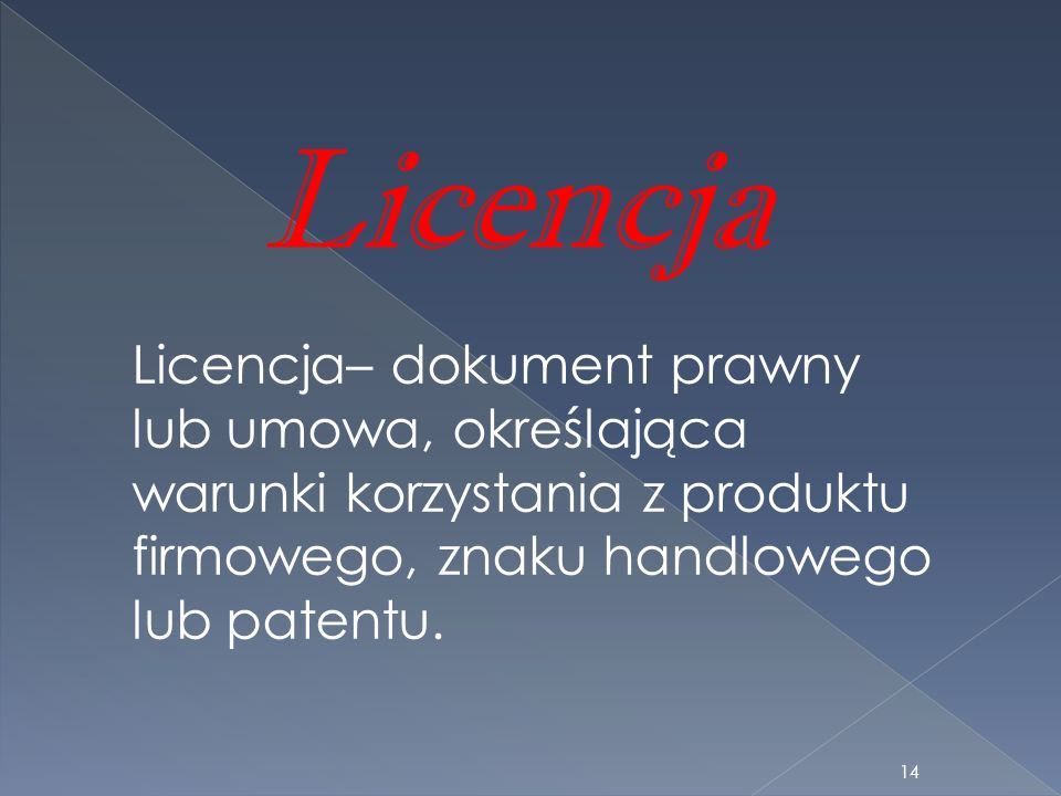 Licencja– dokument prawny lub umowa, określająca warunki korzystania z produktu firmowego, znaku handlowego lub patentu. Licencja 14