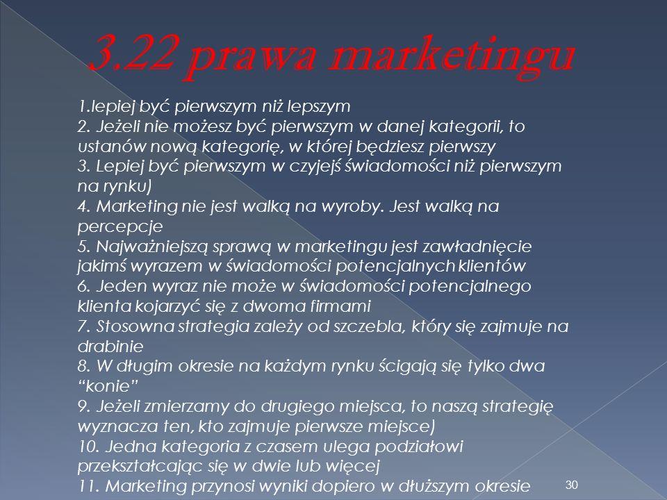 3.22 prawa marketingu 1.lepiej być pierwszym niż lepszym 2. Jeżeli nie możesz być pierwszym w danej kategorii, to ustanów nową kategorię, w której będ