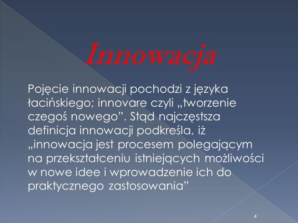 Innowacja Pojęcie innowacji pochodzi z języka łacińskiego; innovare czyli tworzenie czegoś nowego. Stąd najczęstsza definicja innowacji podkreśla, iż