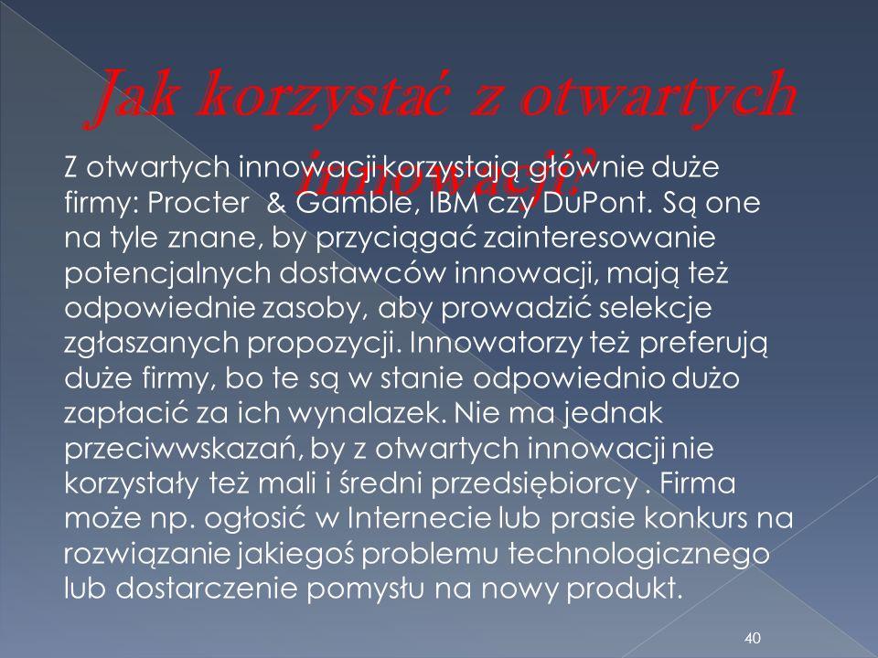 Jak korzysta ć z otwartych innowacji? Z otwartych innowacji korzystają głównie duże firmy: Procter & Gamble, IBM czy DuPont. Są one na tyle znane, by