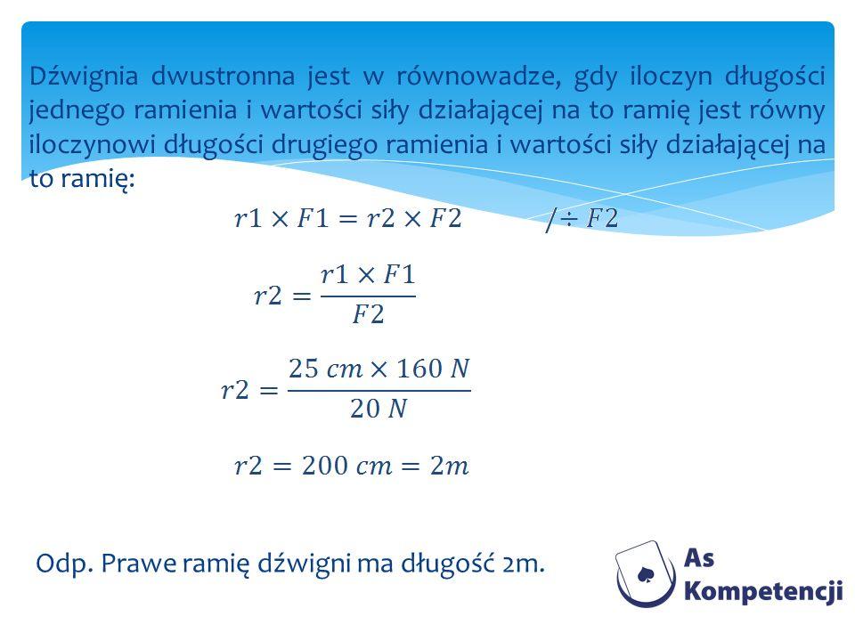 Dźwignia dwustronna jest w równowadze, gdy iloczyn długości jednego ramienia i wartości siły działającej na to ramię jest równy iloczynowi długości dr