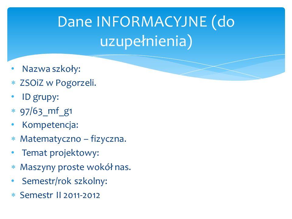 Nazwa szkoły: ZSOiZ w Pogorzeli. ID grupy: 97/63_mf_g1 Kompetencja: Matematyczno – fizyczna. Temat projektowy: Maszyny proste wokół nas. Semestr/rok s