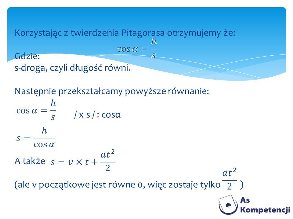 Korzystając z twierdzenia Pitagorasa otrzymujemy że: Gdzie: s-droga, czyli długość równi. Następnie przekształcamy powyższe równanie: / x s / : cosα A