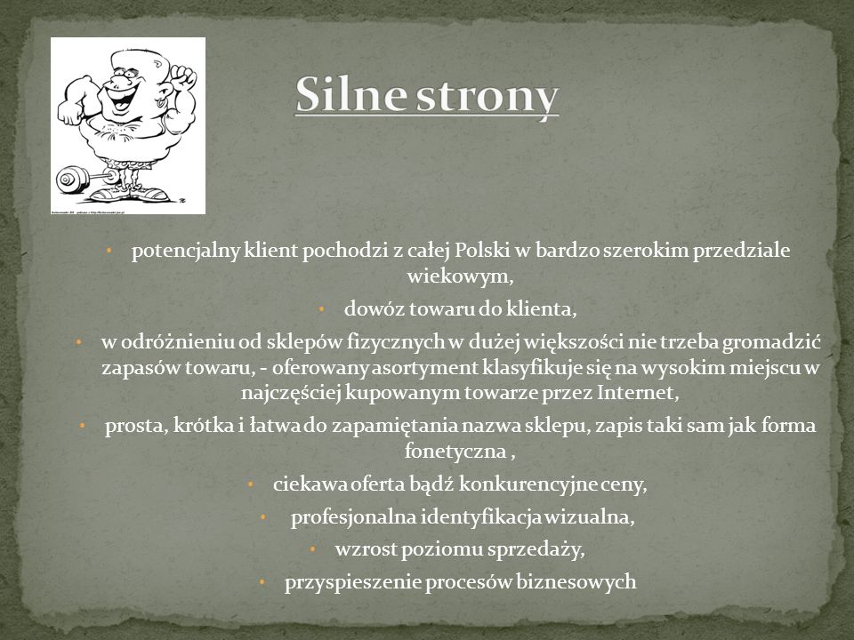potencjalny klient pochodzi z całej Polski w bardzo szerokim przedziale wiekowym, dowóz towaru do klienta, w odróżnieniu od sklepów fizycznych w dużej