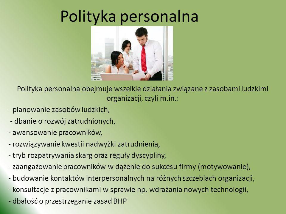 Polityka personalna Polityka personalna obejmuje wszelkie działania związane z zasobami ludzkimi organizacji, czyli m.in.: - planowanie zasobów ludzkich, - dbanie o rozwój zatrudnionych, - awansowanie pracowników, - rozwiązywanie kwestii nadwyżki zatrudnienia, - tryb rozpatrywania skarg oraz reguły dyscypliny, - zaangażowanie pracowników w dążenie do sukcesu firmy (motywowanie), - budowanie kontaktów interpersonalnych na różnych szczeblach organizacji, - konsultacje z pracownikami w sprawie np.