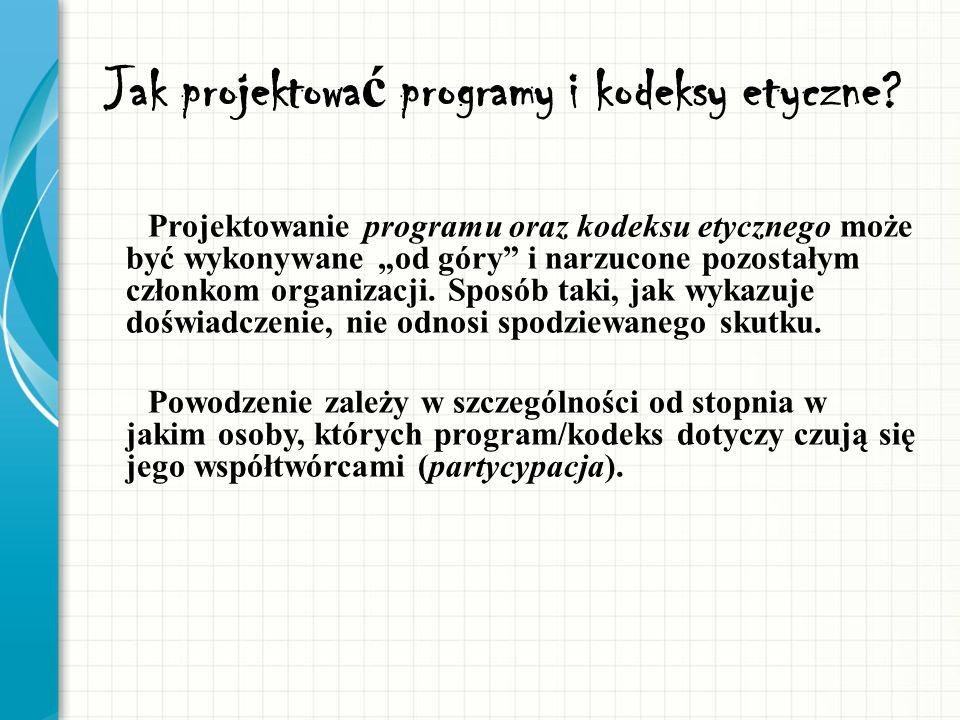 Jak projektowa ć programy i kodeksy etyczne? Projektowanie programu oraz kodeksu etycznego może być wykonywane od góry i narzucone pozostałym członkom