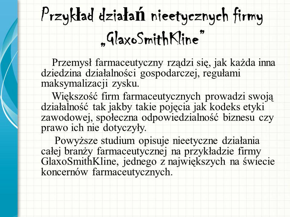 Przyk ł ad dzia ł a ń nieetycznych firmy GlaxoSmithKline Przemysł farmaceutyczny rządzi się, jak każda inna dziedzina działalności gospodarczej, reguł