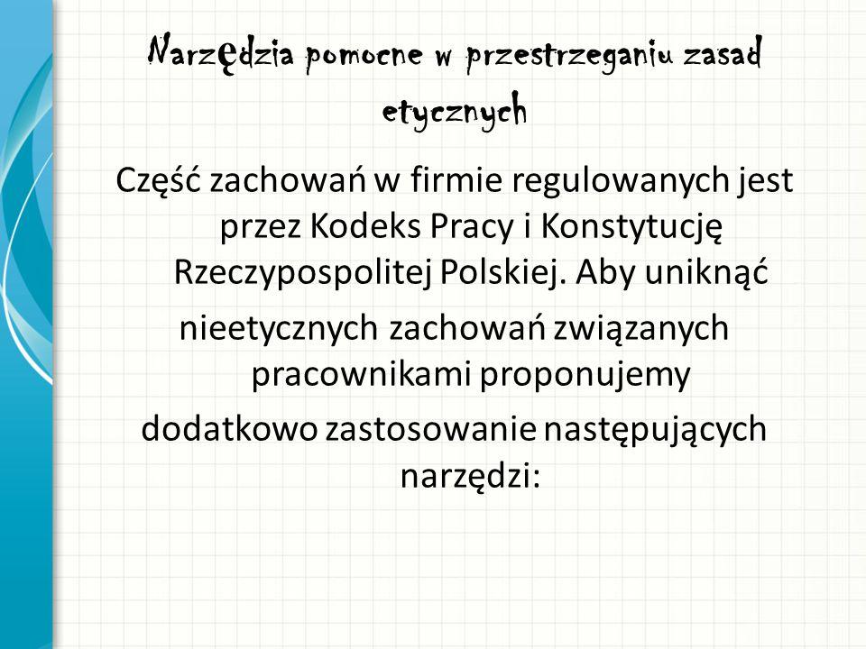 Narz ę dzia pomocne w przestrzeganiu zasad etycznych Część zachowań w firmie regulowanych jest przez Kodeks Pracy i Konstytucję Rzeczypospolitej Polsk