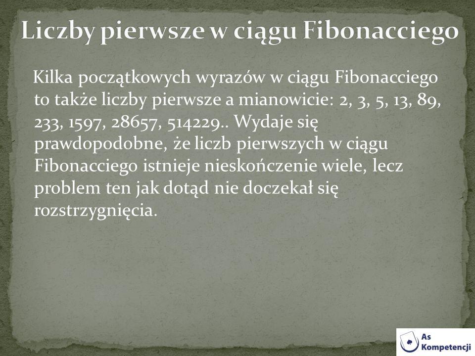 Kilka początkowych wyrazów w ciągu Fibonacciego to także liczby pierwsze a mianowicie: 2, 3, 5, 13, 89, 233, 1597, 28657, 514229.. Wydaje się prawdopo