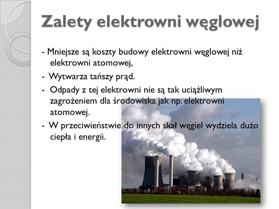 Zalety elektrowni węglowej - Mniejsze są koszty budowy elektrowni węglowej niż elektrowni atomowej, - Wytwarza tańszy prąd. - Odpady z tej elektrowni