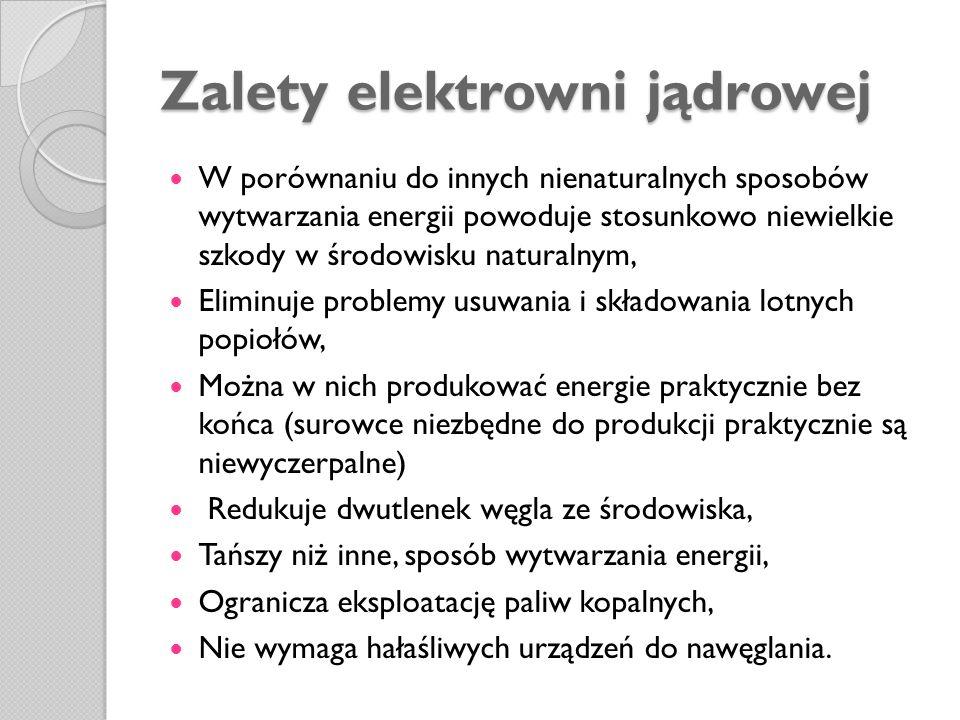 Zalety elektrowni jądrowej W porównaniu do innych nienaturalnych sposobów wytwarzania energii powoduje stosunkowo niewielkie szkody w środowisku natur
