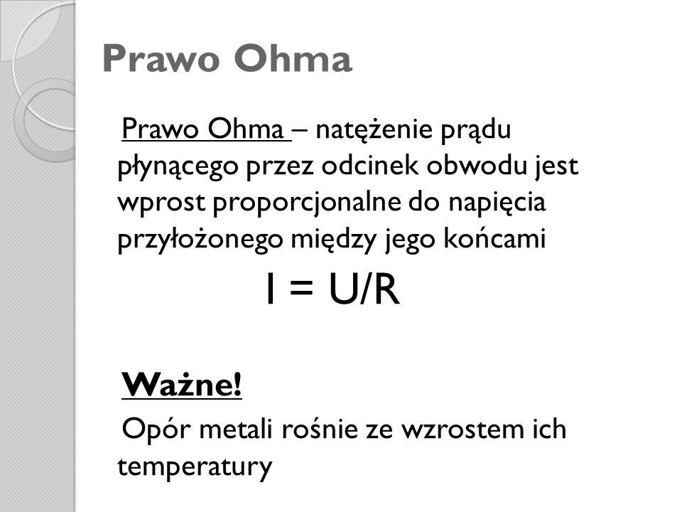 Prawo Ohma Prawo Ohma – natężenie prądu płynącego przez odcinek obwodu jest wprost proporcjonalne do napięcia przyłożonego między jego końcami I = U/R