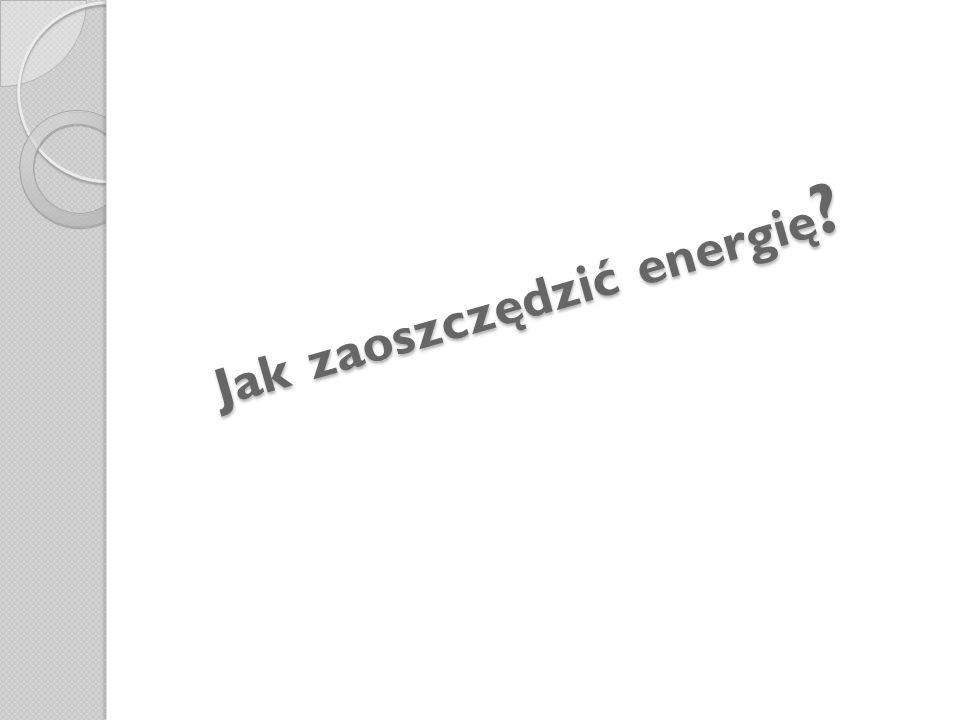 Jak zaoszczędzić energię ?