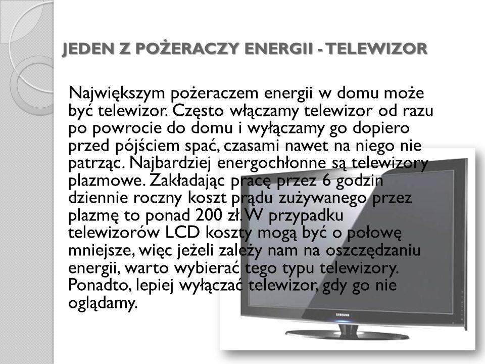 JEDEN Z POŻERACZY ENERGII - TELEWIZOR Największym pożeraczem energii w domu może być telewizor. Często włączamy telewizor od razu po powrocie do domu