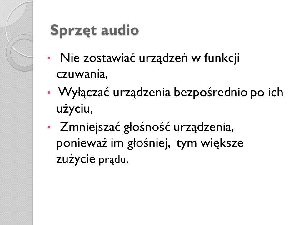 Sprzęt audio Sprzęt audio Nie zostawiać urządzeń w funkcji czuwania, Wyłączać urządzenia bezpośrednio po ich użyciu, Zmniejszać głośność urządzenia, p