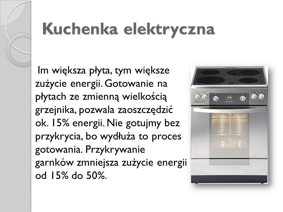 Kuchenka elektryczna Im większa płyta, tym większe zużycie energii. Gotowanie na płytach ze zmienną wielkością grzejnika, pozwala zaoszczędzić ok. 15%