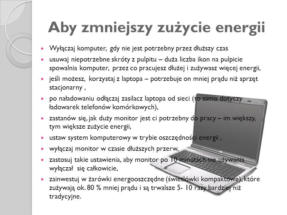 Aby zmniejszy zużycie energii Wyłączaj komputer, gdy nie jest potrzebny przez dłuższy czas usuwaj niepotrzebne skróty z pulpitu – duża liczba ikon na