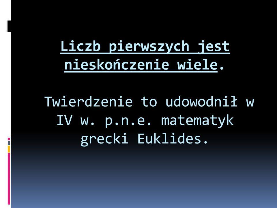 Liczb pierwszych jest nieskończenie wiele. Twierdzenie to udowodnił w IV w. p.n.e. matematyk grecki Euklides.