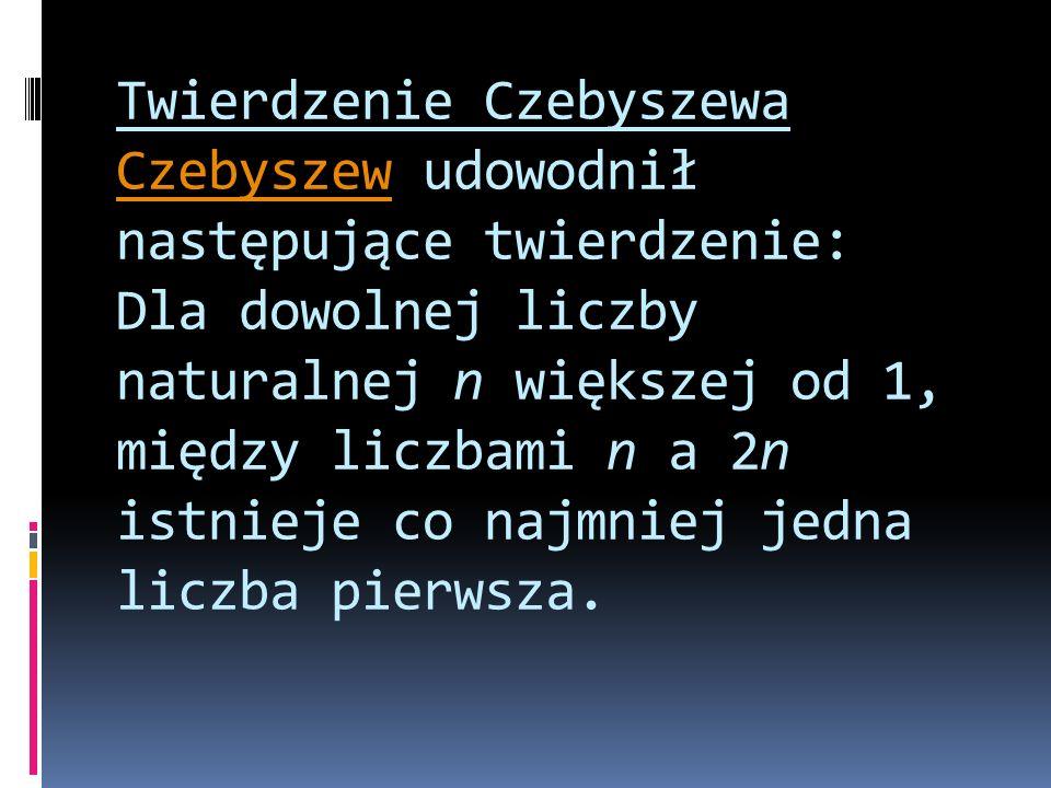 Twierdzenie Czebyszewa Czebyszew udowodnił następujące twierdzenie: Dla dowolnej liczby naturalnej n większej od 1, między liczbami n a 2n istnieje co