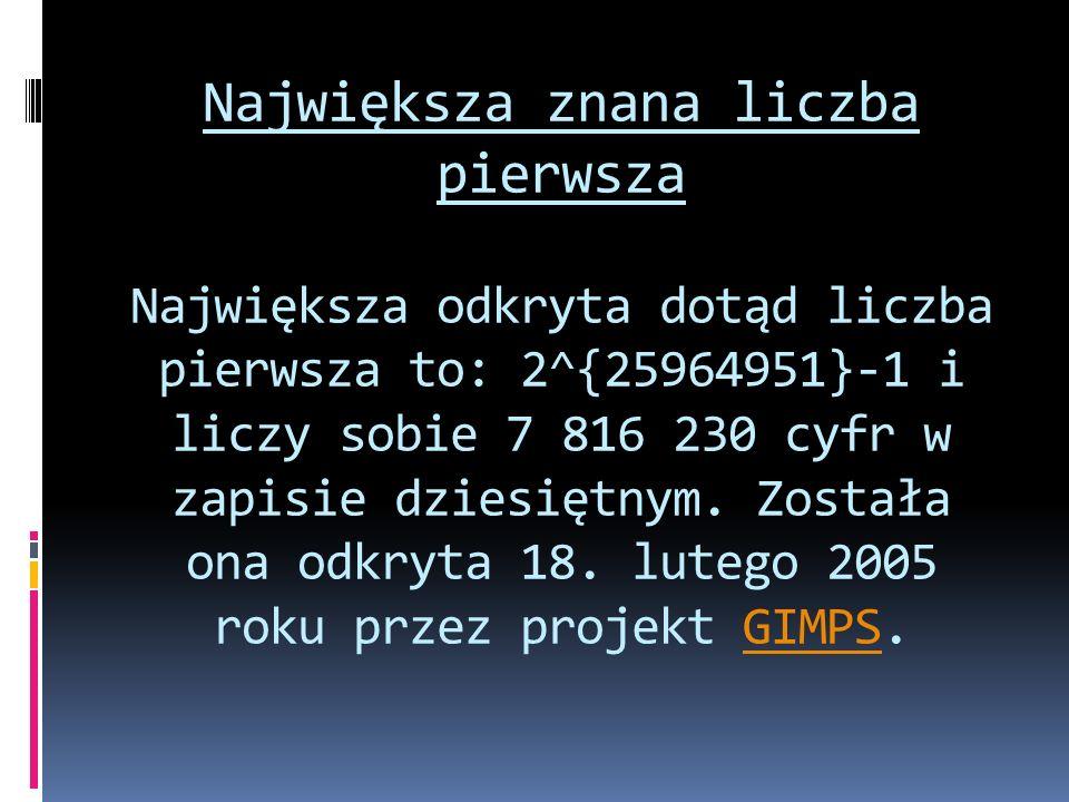 Największa znana liczba pierwsza Największa odkryta dotąd liczba pierwsza to: 2^{25964951}-1 i liczy sobie 7 816 230 cyfr w zapisie dziesiętnym. Zosta