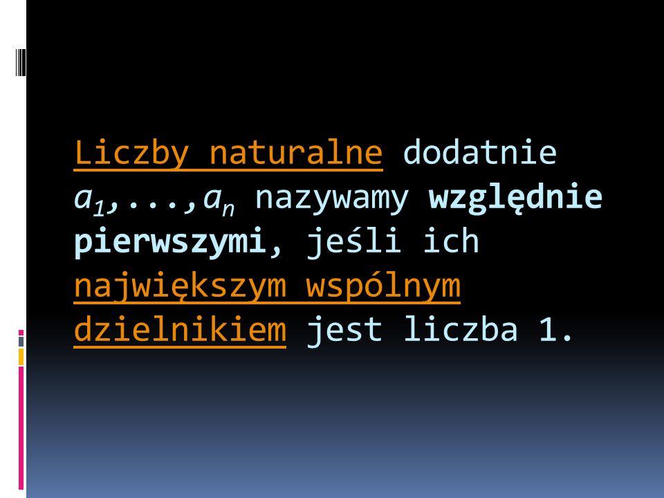 Liczby naturalneLiczby naturalne dodatnie a 1,...,a n nazywamy względnie pierwszymi, jeśli ich największym wspólnym dzielnikiem jest liczba 1. najwięk