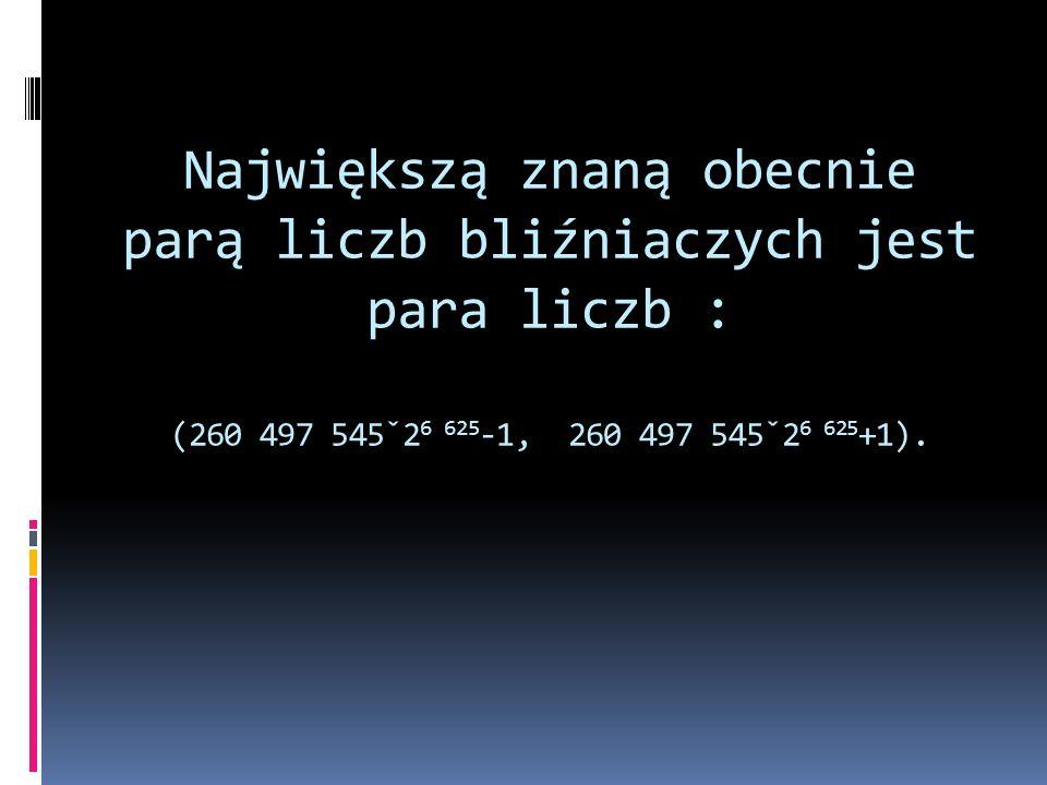 Największą znaną obecnie parą liczb bliźniaczych jest para liczb : (260 497 545ˇ2 6 625 -1, 260 497 545ˇ2 6 625 +1).