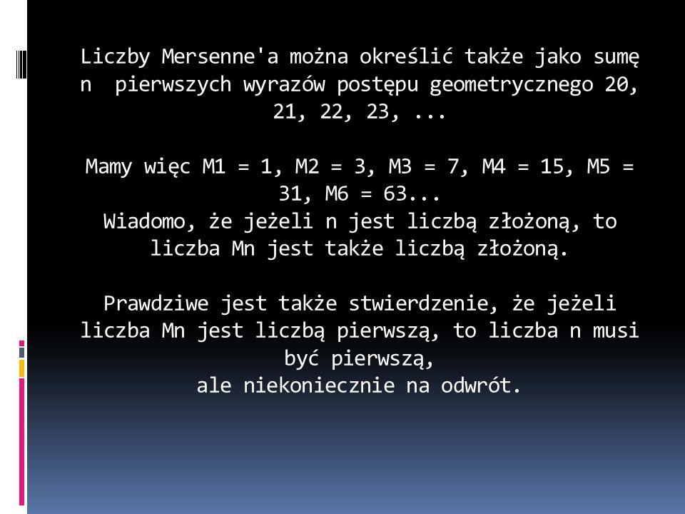 Liczby Mersenne'a można określić także jako sumę n pierwszych wyrazów postępu geometrycznego 20, 21, 22, 23,... Mamy więc M1 = 1, M2 = 3, M3 = 7, M4 =
