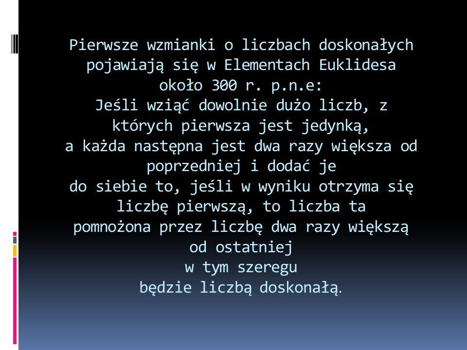 Pierwsze wzmianki o liczbach doskonałych pojawiają się w Elementach Euklidesa około 300 r. p.n.e: Jeśli wziąć dowolnie dużo liczb, z których pierwsza