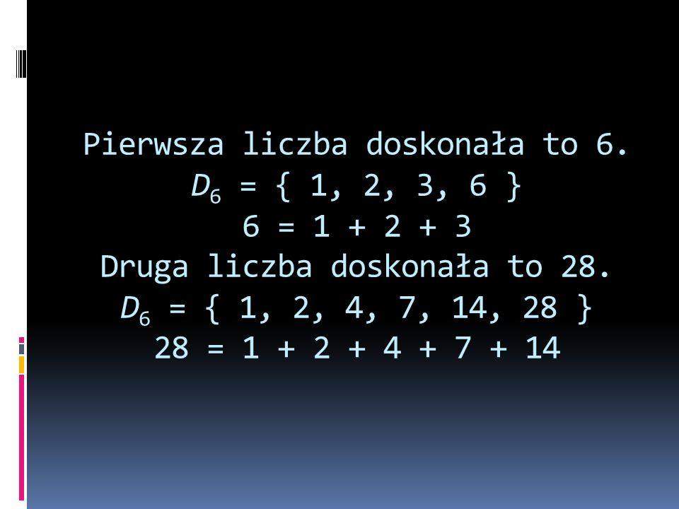 Pierwsza liczba doskonała to 6. D 6 = { 1, 2, 3, 6 } 6 = 1 + 2 + 3 Druga liczba doskonała to 28. D 6 = { 1, 2, 4, 7, 14, 28 } 28 = 1 + 2 + 4 + 7 + 14