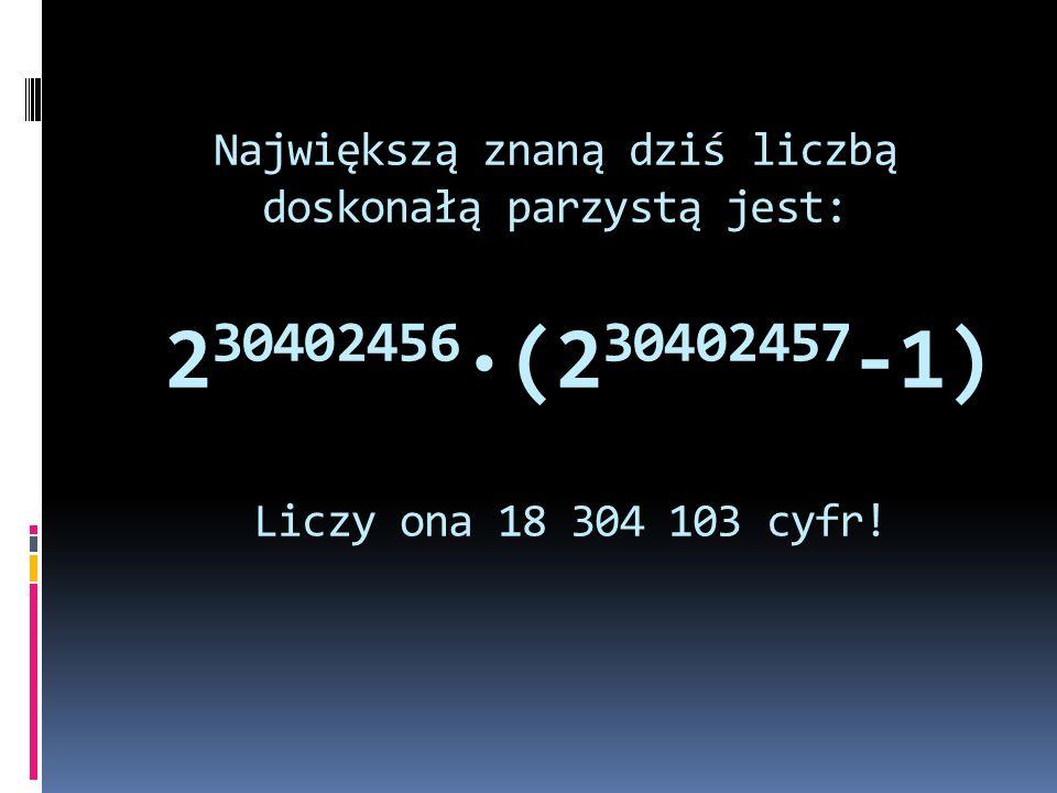 Największą znaną dziś liczbą doskonałą parzystą jest: 2 30402456 ·(2 30402457 -1) Liczy ona 18 304 103 cyfr!