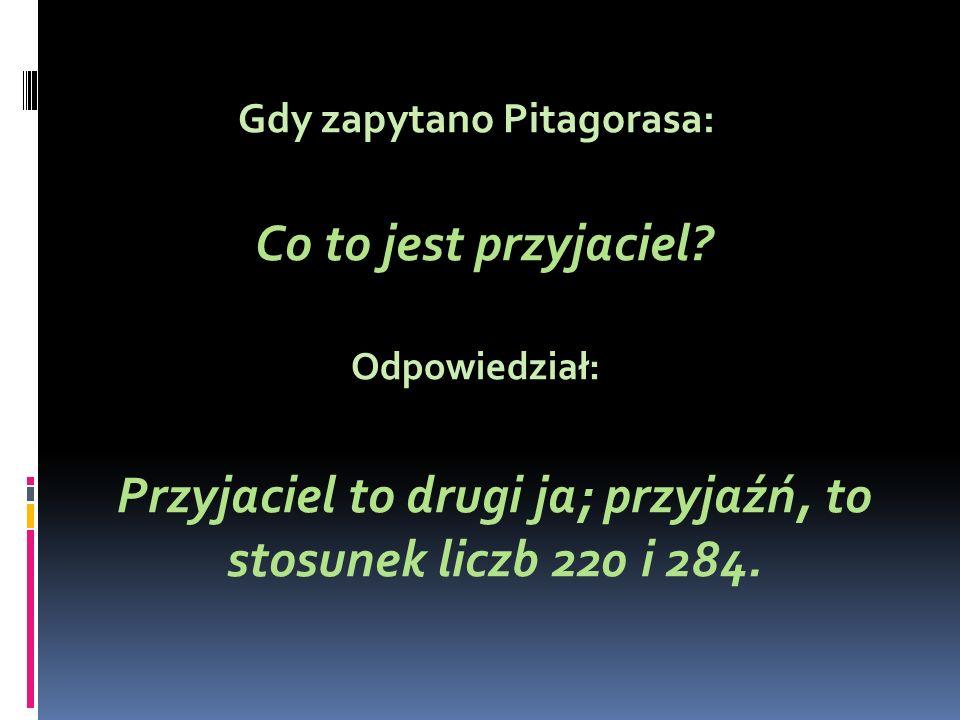 Gdy zapytano Pitagorasa: Co to jest przyjaciel? Odpowiedział: Przyjaciel to drugi ja; przyjaźń, to stosunek liczb 220 i 284.