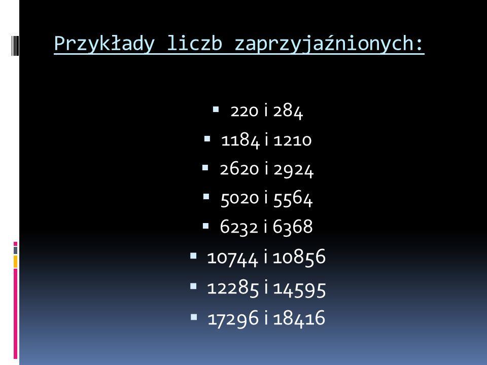 Przykłady liczb zaprzyjaźnionych: 220 i 284 1184 i 1210 2620 i 2924 5020 i 5564 6232 i 6368 10744 i 10856 12285 i 14595 17296 i 18416