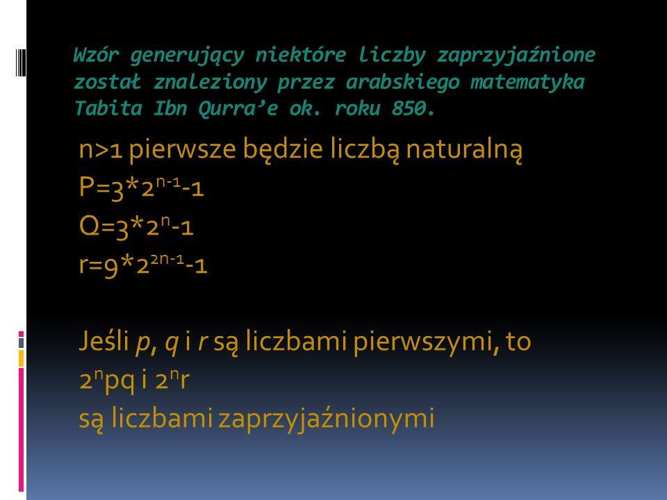 Wzór generujący niektóre liczby zaprzyjaźnione został znaleziony przez arabskiego matematyka Tabita Ibn Qurrae ok. roku 850. n>1 pierwsze będzie liczb