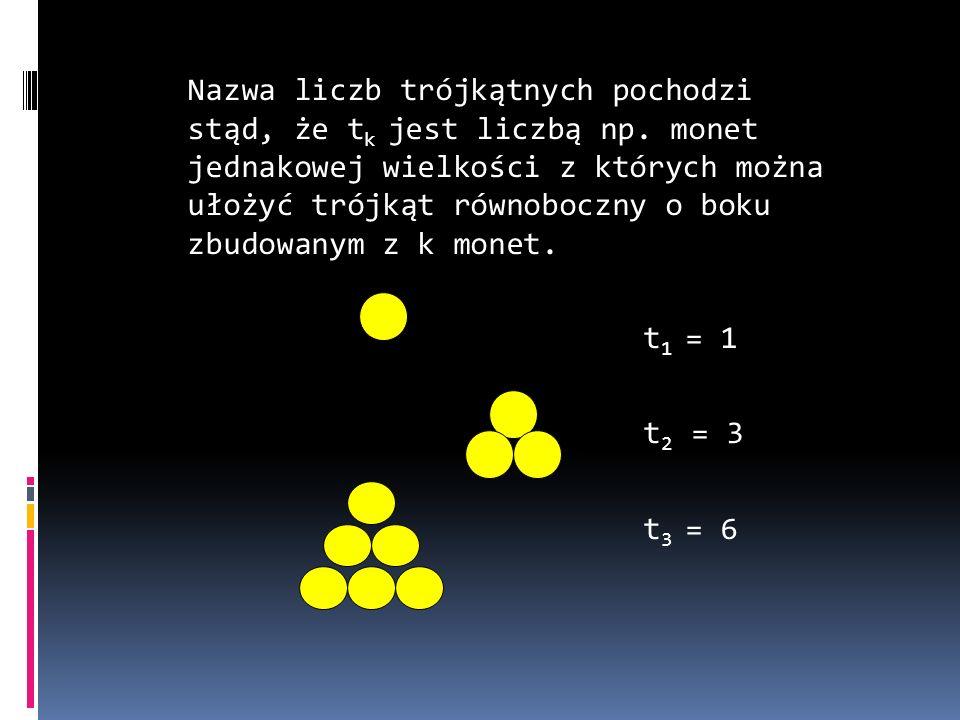 Nazwa liczb trójkątnych pochodzi stąd, że t k jest liczbą np. monet jednakowej wielkości z których można ułożyć trójkąt równoboczny o boku zbudowanym