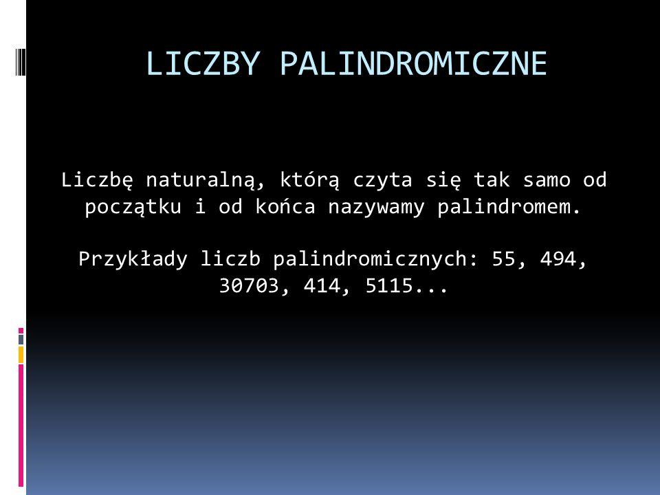 LICZBY PALINDROMICZNE Liczbę naturalną, którą czyta się tak samo od początku i od końca nazywamy palindromem. Przykłady liczb palindromicznych: 55, 49
