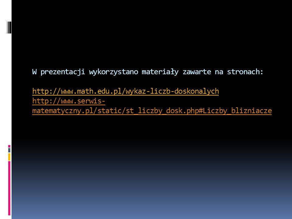 W prezentacji wykorzystano materiały zawarte na stronach: http://www.math.edu.pl/wykaz-liczb-doskonalych http://www.serwis- matematyczny.pl/static/st_