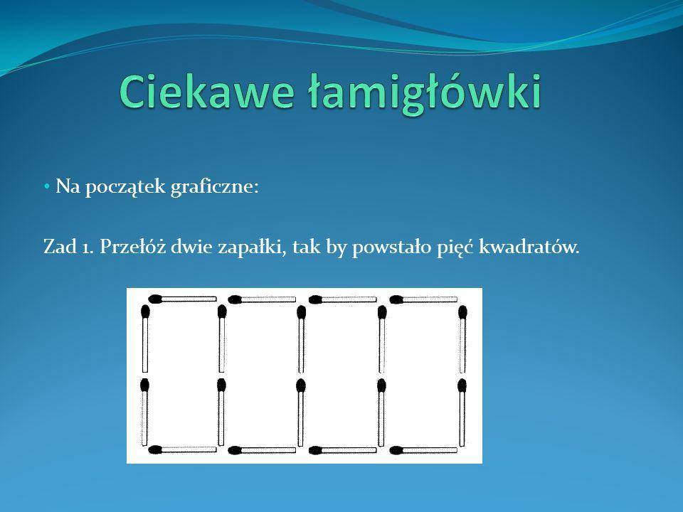 Na początek graficzne: Zad 1. Przełóż dwie zapałki, tak by powstało pięć kwadratów.