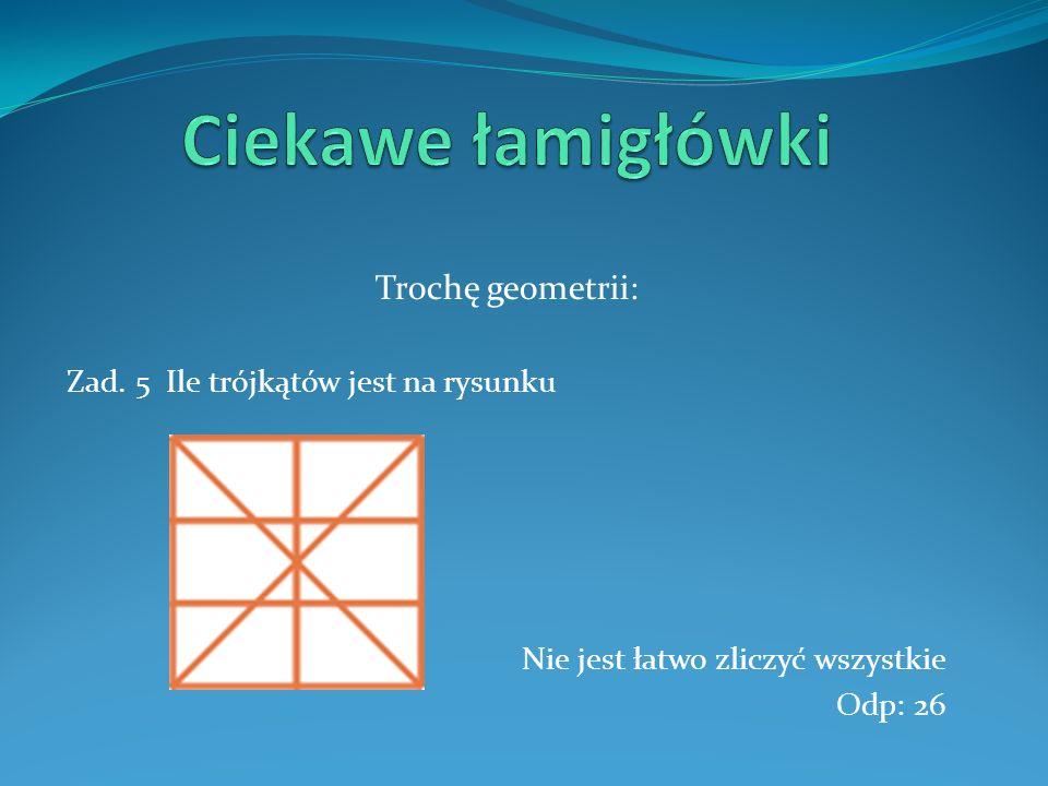 Trochę geometrii: Zad. 5 Ile trójkątów jest na rysunku Nie jest łatwo zliczyć wszystkie Odp: 26