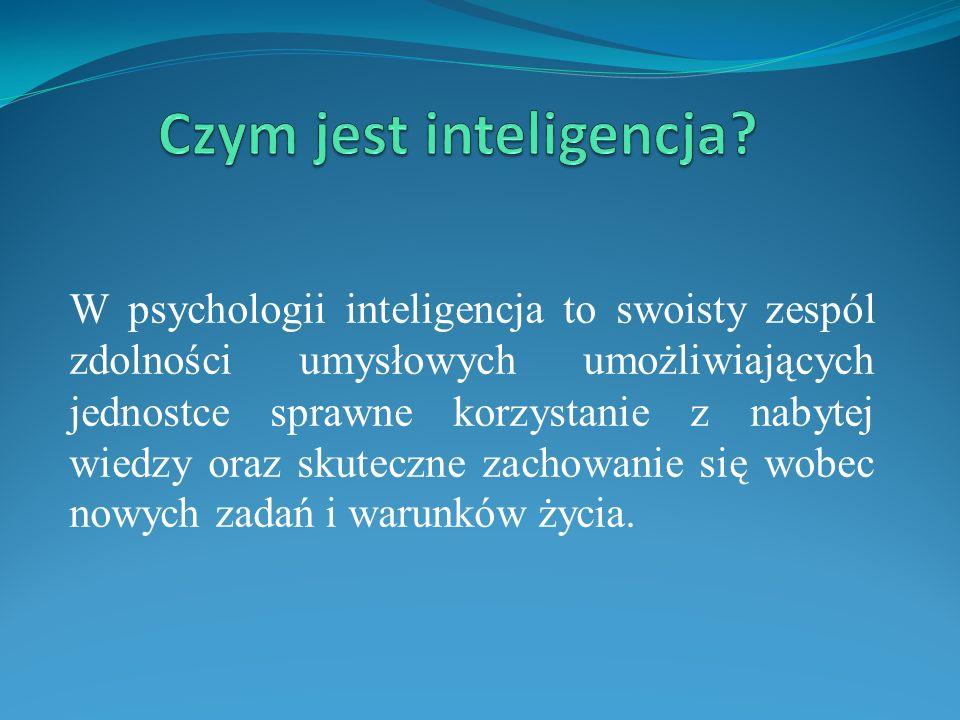 W psychologii inteligencja to swoisty zespól zdolności umysłowych umożliwiających jednostce sprawne korzystanie z nabytej wiedzy oraz skuteczne zachowanie się wobec nowych zadań i warunków życia.