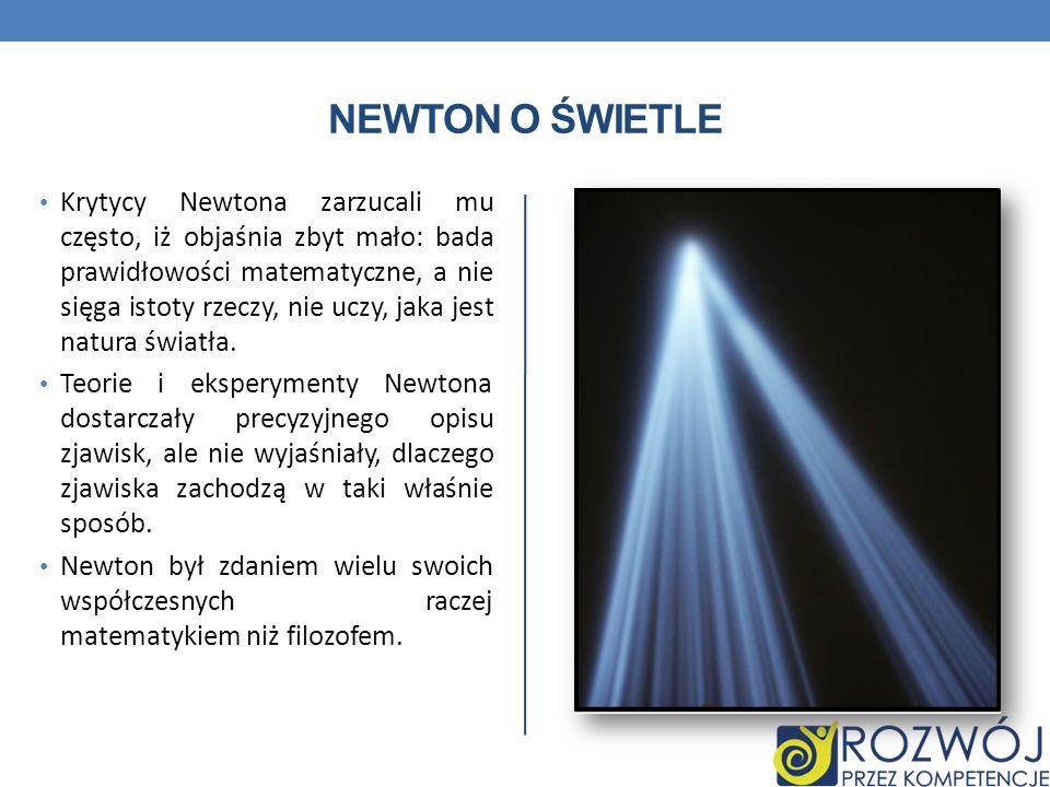 NEWTON O ŚWIETLE Krytycy Newtona zarzucali mu często, iż objaśnia zbyt mało: bada prawidłowości matematyczne, a nie sięga istoty rzeczy, nie uczy, jaka jest natura światła.