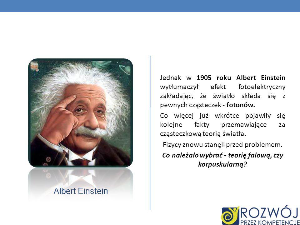 Albert Einstein Jednak w 1905 roku Albert Einstein wytłumaczył efekt fotoelektryczny zakładając, że światło składa się z pewnych cząsteczek - fotonów.